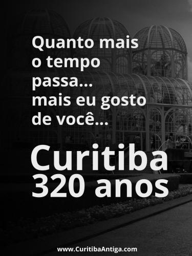 Quanto mais o tempo passa mais eu gosto de você Curitiba 320 anos